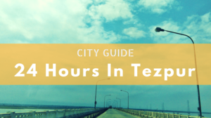 Tezpur City Guide: 24 Hours in Tezpur