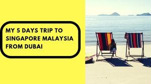 My 5 Days Trip to Singapore Malaysia from Dubai