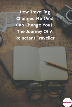 How Travelling Changed Me | The Journey Of A Reluctant Traveller