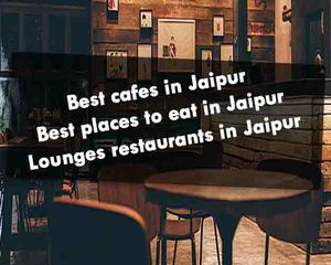 Best Cafes in Jaipur- Everything You Need to Know- Best Places To Eat In Jaipur Rajasthan