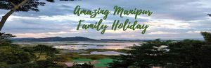 10 Reasons Manipur is an Amazing Family Holiday Destination!