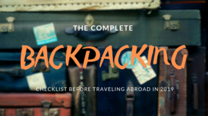 THE COMPLETE BACKPACKING CHECKLIST BEFORE TRAVELING ABROAD IN 2019