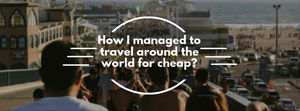 How I managed to travel around the world for cheap? – Less than $42 a day