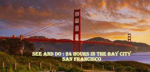 SEE AND DO: 24 HOURS IN THE CITY BY THE BAY