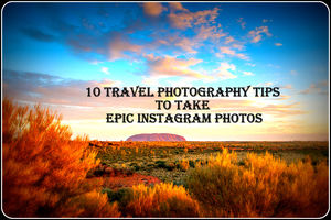 10 TRAVEL PHOTOGRAPHY TIPS TO TAKE EPIC INSTAGRAM PHOTOS
