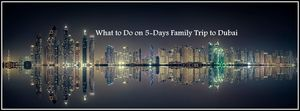 WHAT TO DO ON 5-DAYS FAMILY TRIP TO DUBAI