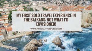 My first solo travel experience in the Balkans- Not what I'd envisioned! | Frugality on Fleek