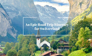 AN EPIC ROAD TRIP ITINERARY FOR SWITZERLAND
