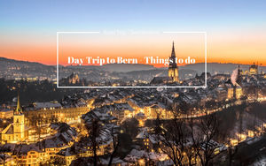 DAY TRIP TO BERN – THINGS TO DO