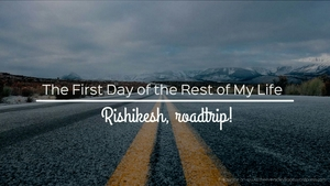 Roadtrip to the Land of Lords : Rishikesh