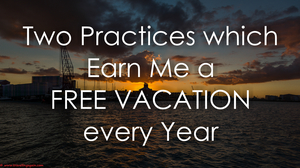 Two Practices Which Earn Me a Free Vacation Every Year